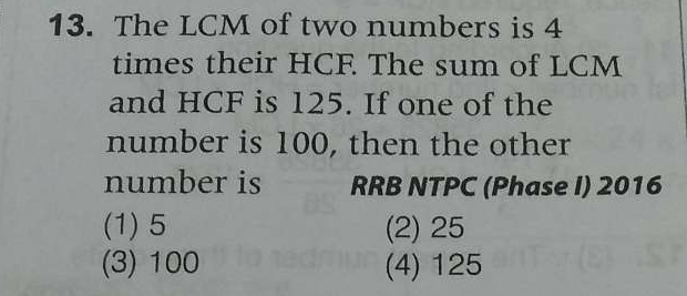 The LCM of two numbers is 4 times their HCF. The sum of LCM and HCF is 125. If one of the number is 100, then the other number is