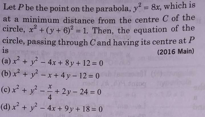 Let P be the point on the parabola, y^2=8x, which is at a minimum distance from the centre C of the circle, x^2+(y+6)^2=1. Then, the equation of the circle, passing