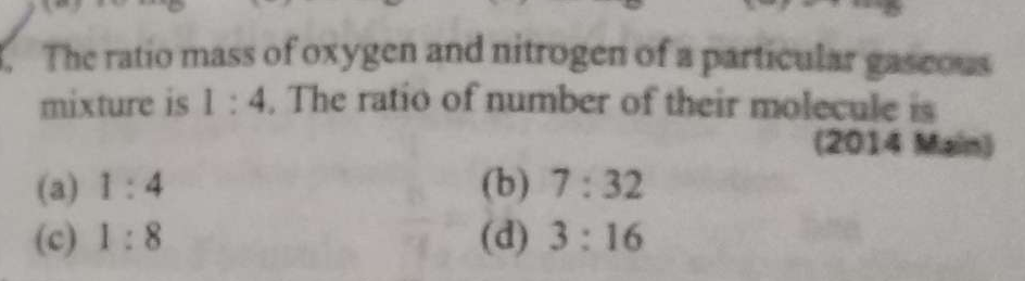 The ratio mass of oxygen and nitrogen of a particular gaseowa mixture is 1:4. The ratio of number of their molecule is.