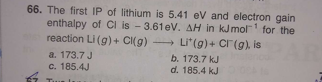 The first IP of lithium is 5.41eV and electron gain enthalpy of Cl is −3.61eV.ΔH in kJmol−1 for the reaction Li(g)+Cl(g)⟶Li+(g)+Cl−(g), is