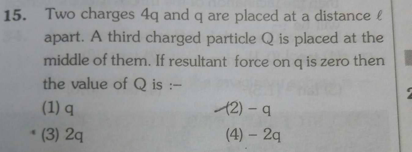 Two charges 4q and q are placed at a distance l apart. A third charged particle Q is placed at the middle of them. If resultant force on q is zero then the value of
