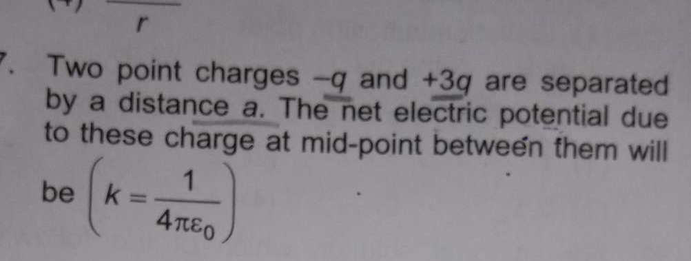 Check here step-by-step solution of 'two point charges-q and+3g are separated by a distance a. the net electric potential due to the charge at mid point between them will' question at Instasolv!