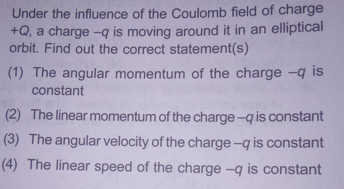 Under the influence of the Coulomb field of charge+Q, a charge -q is moving around it in an elliptical orbit. Find out the correct statement(s)