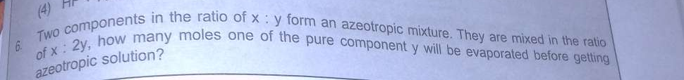 Two components in the ratio of x:y form an azeotropic mixture. They are mixed in the ratio 2y how many moles one of the pure component y will be evaporated before ge