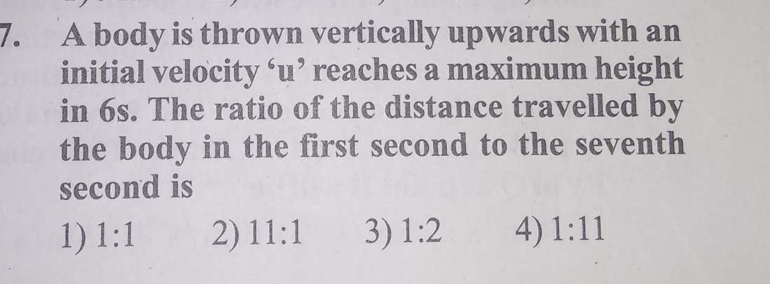 A body is thrown vertically upwards with an initial velocity 6u′ reaches a maximum height in 6 s. The ratio of the distance travelled by the body in the first second