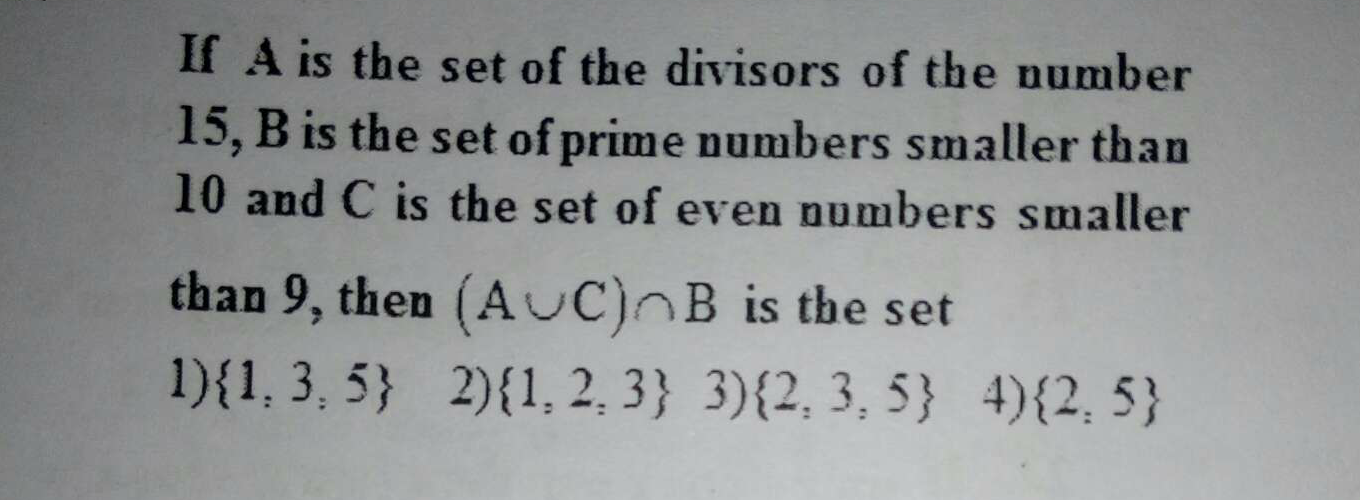 If A is the set of the divisors of the number 15, B is the set of prime numbers smaller than 10 and C is the set of even numbers smaller than 9, then (A⋃C)⋂B is the