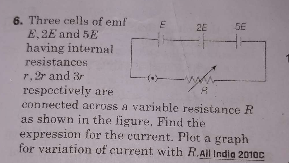 Three cells of emf E, 2E, and 5 having internal resistances r, 2r and 3r respectively are connected across a variable resistance R as shown in the figure. Find the