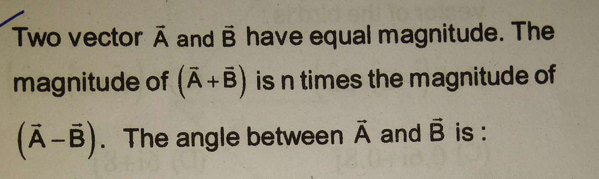 Two vector A and B have equal magnitude. The magnitude of (A + B) is n times the magnitude of (A − B). The angle between A and B is
