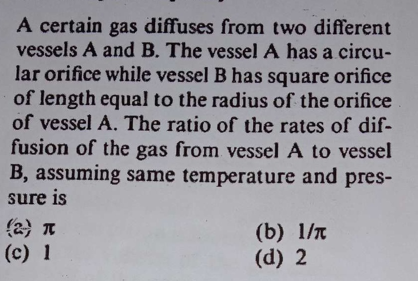 A certain gas diffuses from two different vessels A and B. The vessel A has a circular orifice while vessel B has square orifice of length equal to the radius of the
