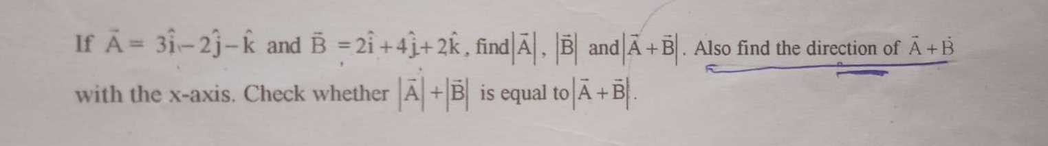 If A = 3i-2j-k and B=2i+4j+2k, find |A|, |B|, and |A+B|. Also find the direction of A+B with the x-axis. Check whether |A|+|B| is equal to |A+B|