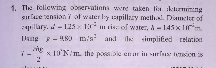 The following observations were taken for determining surface tension T of water by capillary method. Diameter of capillary, d=1.25×10^−2m rise of water, h=145×10^−2
