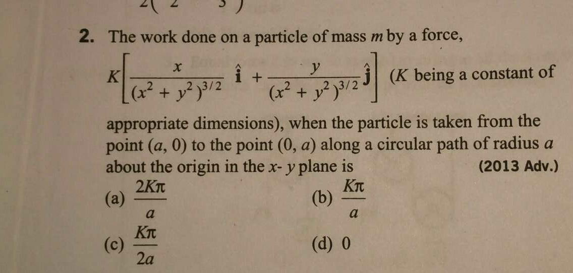 The work done on a particle of mass m by a force, K[x/(x^2+y^2)^3/2i^+y/(x^2+y^2)^3/2j^](K being a constant of appropriate dimensions), when the particle is taken fr