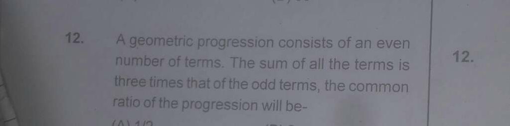 A geometric progression consists of an even number of terms. The sum of all the terms is three times that of the odd terms, the common ratio of the progression will