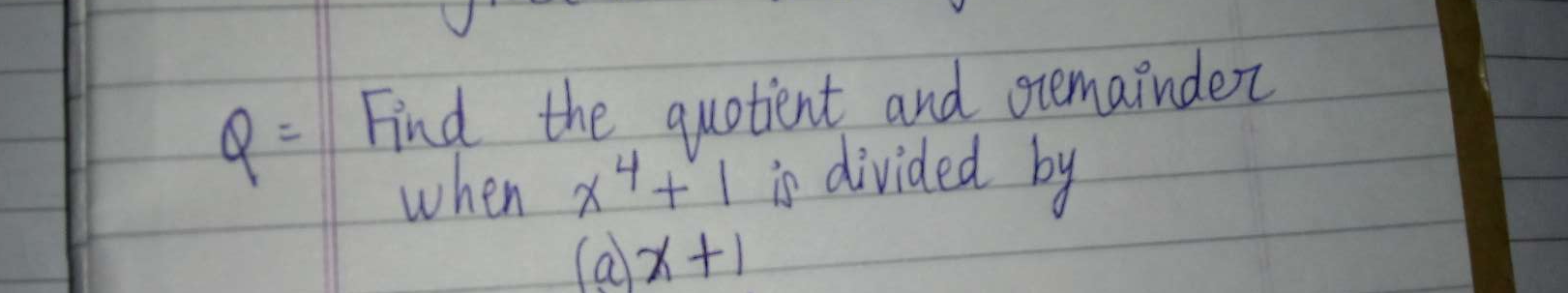 Find the quotient and reminder when x^4+1 is divided by (a)x+1