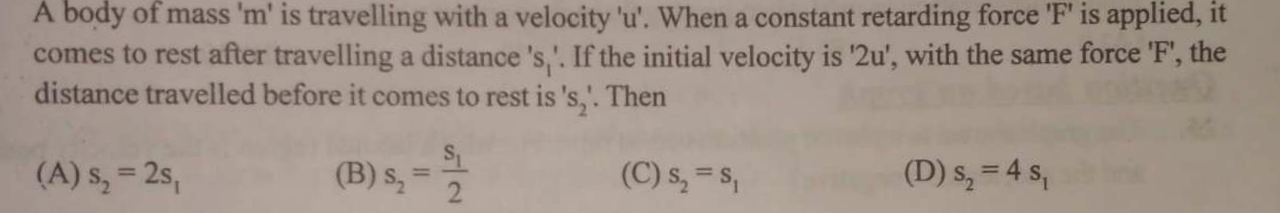 A body of mass 'm' is travelling with a velocity 'u'. When a constant retarding force 'F' is applied, it comes to rest after travelling a distance 's '. If the initi