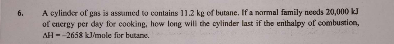 A cylinder of gas is assumed to contains 11.2 kg of butane. If a normal family needs 20,000 kJ of energy per day for cooking, how long will the cylinder last if the