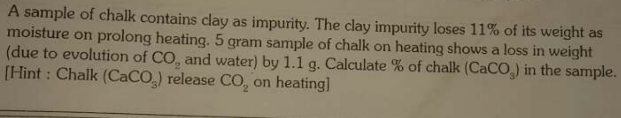 A sample of chalk contains clay as impurity. The clay impurity loses 11% of its weight as moisture on prolong heating. 5 gram sample of chalk on heating shows a loss
