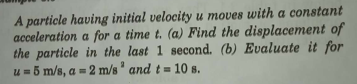 A particle having initial velocity u moves with a constant acceleration a for a time t. (a) Find the displacement of the particle in the last 1 second. (b) Evaluate
