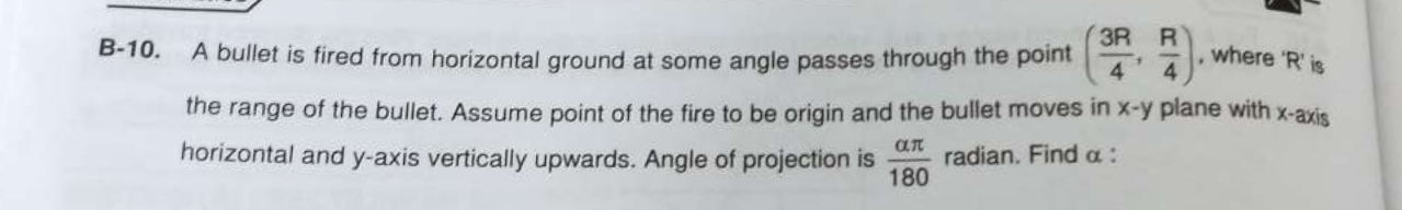 """A bullet is fired from horizontal ground at some angle passes through the point (3R4,R4), where """"R' is the range of the bullet. Assume point of the fire to be origin"""