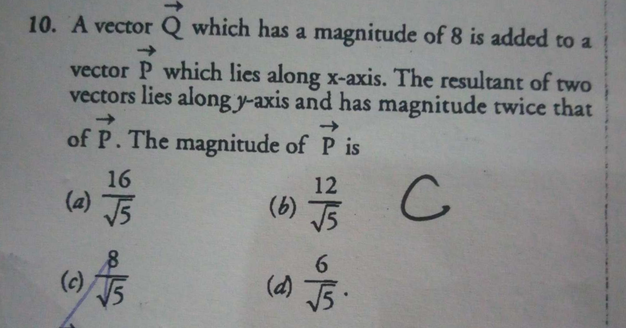 A vector Q which has a magnitude of 8 is added to a vector P which lies along X-axis. The resultant of two vectors lies along y-axis and has magnitude twice that of