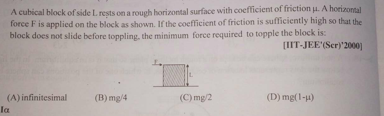 A cubical block of side L rests on a rough horizontal surface with coefficient of friction μ. A horizontal force F is applied on the block as shown. If the coefficie