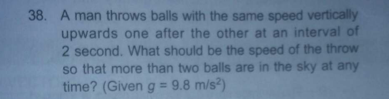 A man throws balls with the same speed vertically upwards one after the other at an interval of What should be the speed of the throw so that more than two balls ar