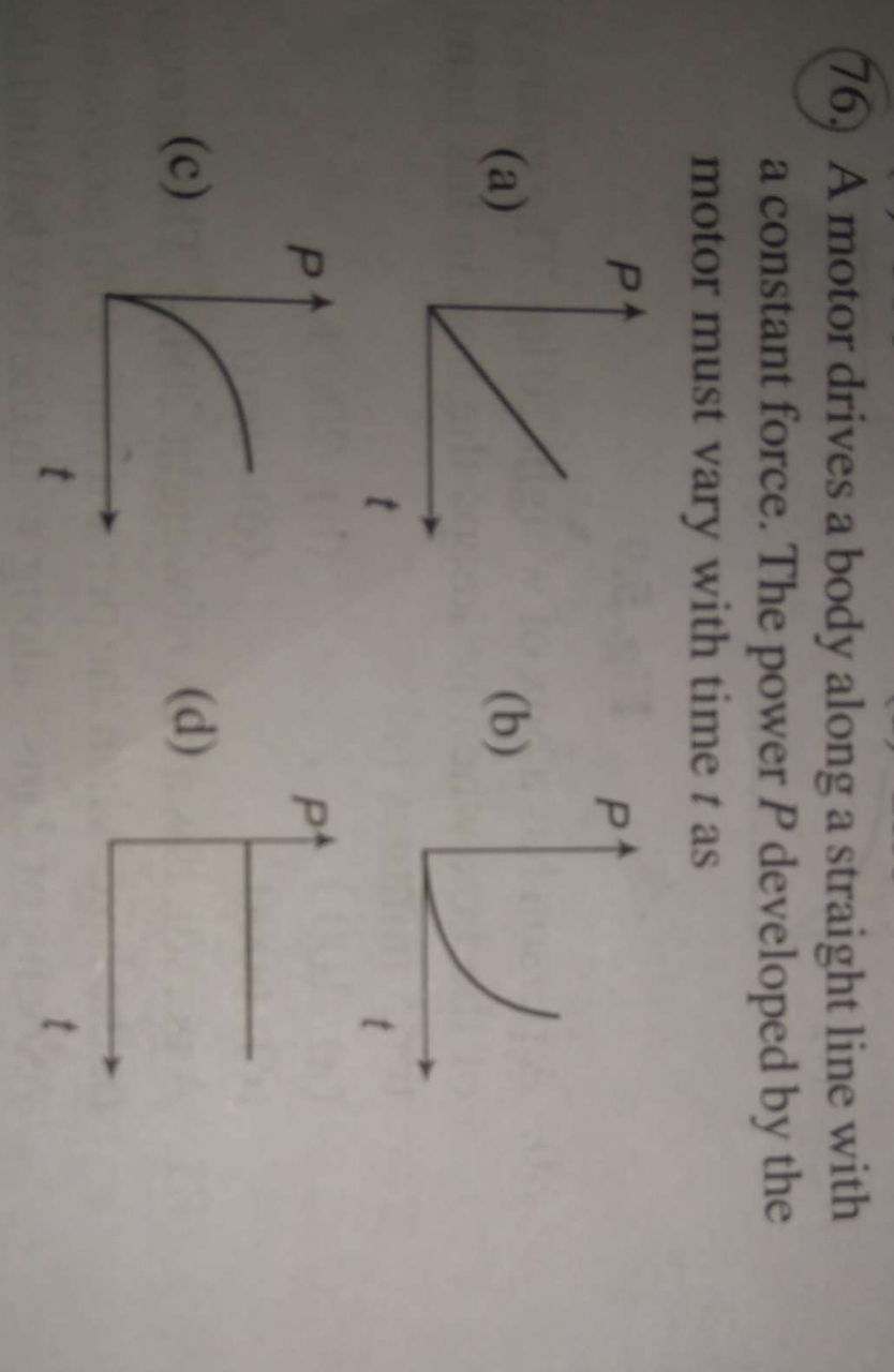 A motor drives a body along a straight line with a constant force. the power P developed by the motor must vary with time t as