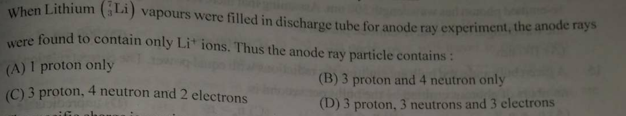 When Lithium (Li) vapours were filled in discharge tube for anode ray experiment, the anode rays were found to contain Li ions. Thus the anode ray particle contains