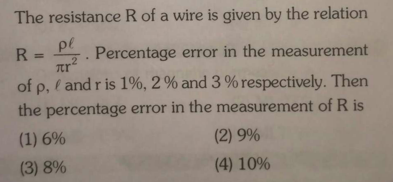 The resistance R of a wire is given by the relation R = Pl/πr2 percentage error in the measurement of p, I and r is 1%, 2% and 3 % respectively. Then the percentage