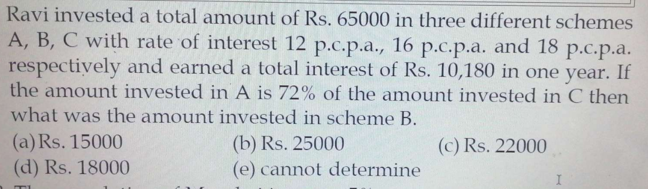 Ravi invested a total amount of Rs. 65000 in three different schemes A, B, C with rate of interest 12 p.c.p.a., 16 p.c.p.a. and 18 p.c.p.a.respectively and earned a