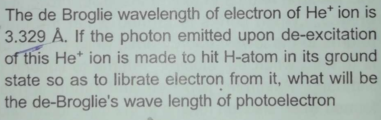 The de Broglie wavelength of electron of He+ ion is 3.329 Å. If the photon emitted upon de-excitation of this He+ ion is made to hit H-atom in its ground state so as