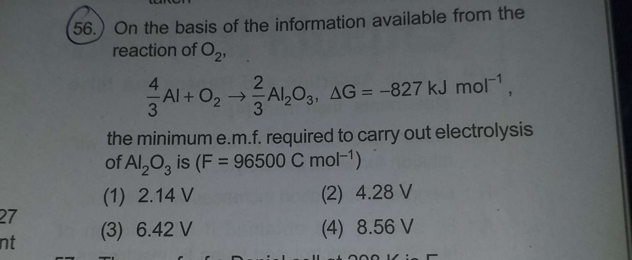 On the basis of the information available from the reaction of O_2 4/3Al+O_2→2/3Al_2O_3, ΔG=−827kJmol^−1  the minimum e.m.f. required to carry out electrolysis of Al