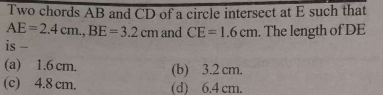 Two chords AB and CD of a circle intersect at E such that AE=2.4cm.,BE=3.2cm and CE=1.6cm. The length of DE is