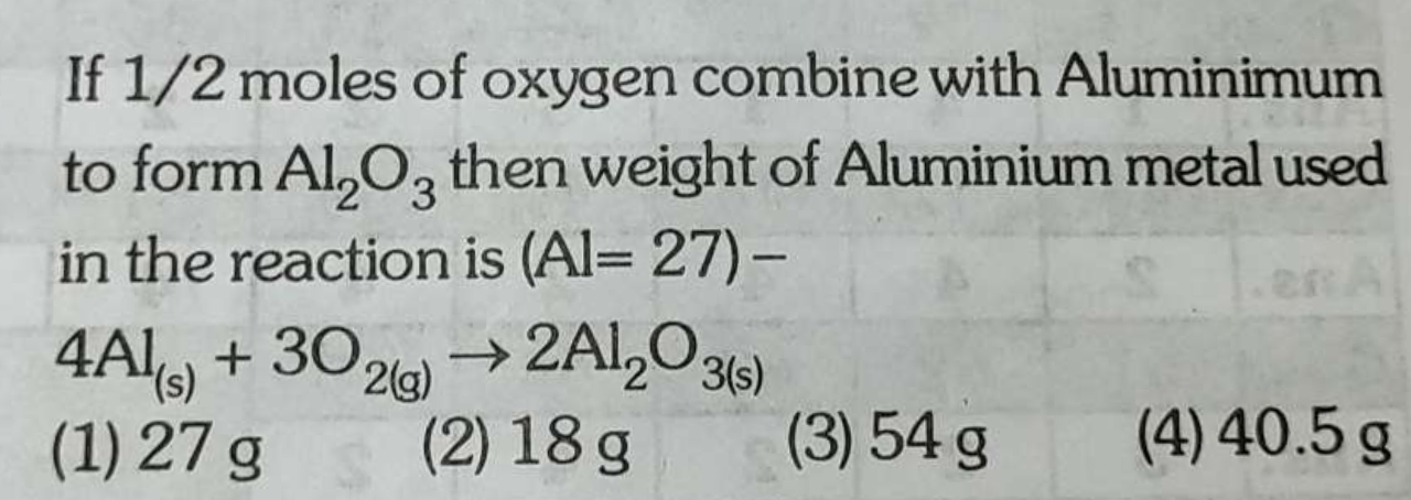 If 1/2 moles of oxygen combine with Aluminum to form Al2O3 then weight of Aluminium metal used in the reaction is (Al=27)−