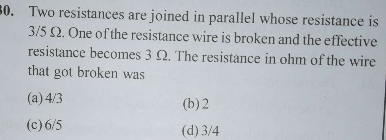 Two resistances are joined in parallel whose resistance is 3/5Ω. One of the resistance wire is broken and the effective resistance becomes 3Ω. The resistance in ohm