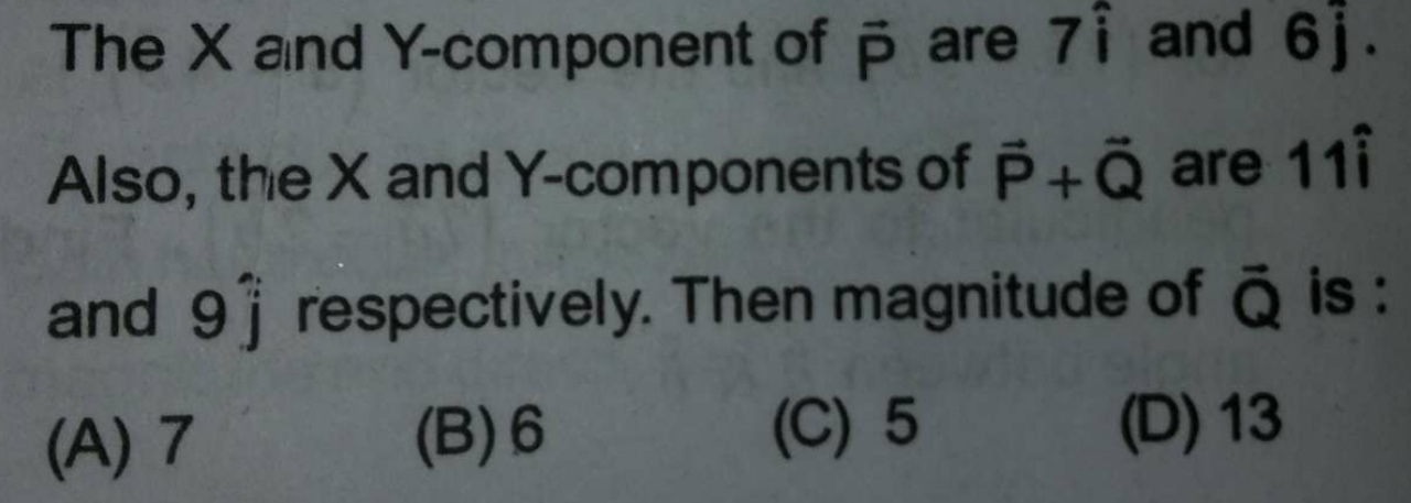 The X and Y -component of P are 7 i and 6 j. Also, the X and Y-components of P+Q are 11i and 9 respectively. Then magnitude of Q is: