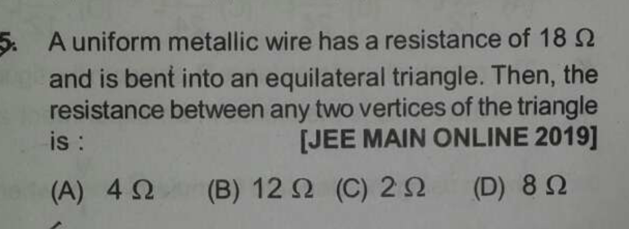 A uniform metallic wire has a resistance of 18Ω and is bent into an equilateral triangle. Then, the resistance between any two vertices of the triangle is