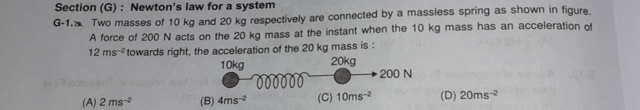Two masses of 10kg and 20kg respectively are connected by a massless spring as shown in figure. A force of 200N acts on the 20kg mass at the instant when the 10kg ma