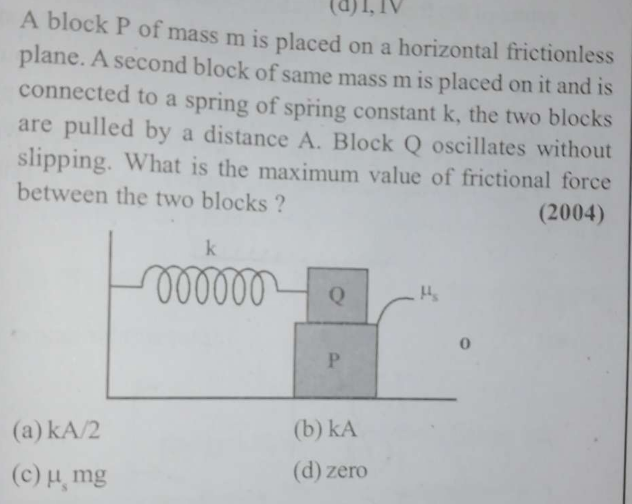 A block P of mass m is placed on a horizontal frictionless plane. A second block of same mass m is placed on it and is connected to a spring of spring constant k, th