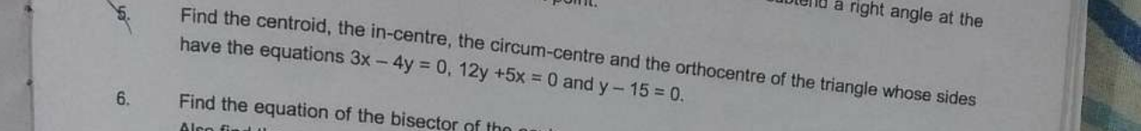 Find the centroid, the in-centre, the circum-centre and the orthocentre of the triangle whose sides have the equations 3x−4y=0,12y+5x=0 and y−15=0