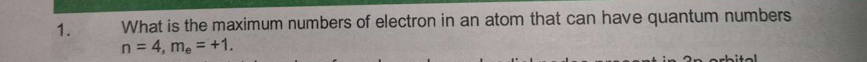 What is the maximum numbers of electron in an atom that can have quantum numbers n = 4, me = +1.