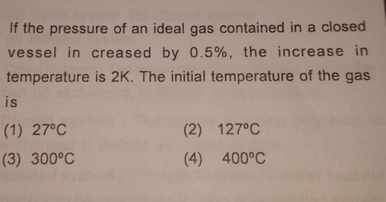 If the pressure of an ideal gas contained in a closed vessel in creased by 0.5%, the increase in temperature is 2K. The initial temperature of the gas is