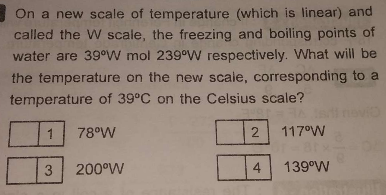 On a new scale of temperature (which is linear) and called the W scale, the freezing and boiling points of water are 39∘W mol 239∘W respectively. What will be the te