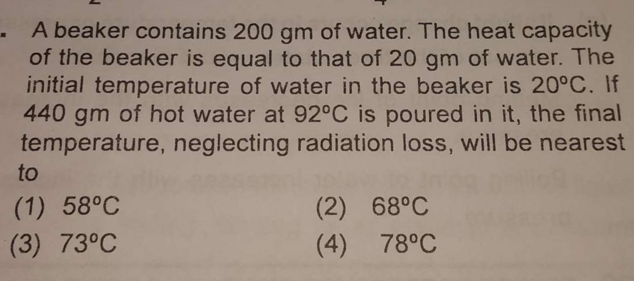 A beaker contains 200gm of water. The heat capacity of the beaker is equal to that of 20gm of water. The initial temperature of water in the beaker is 20∘C. If 440gm