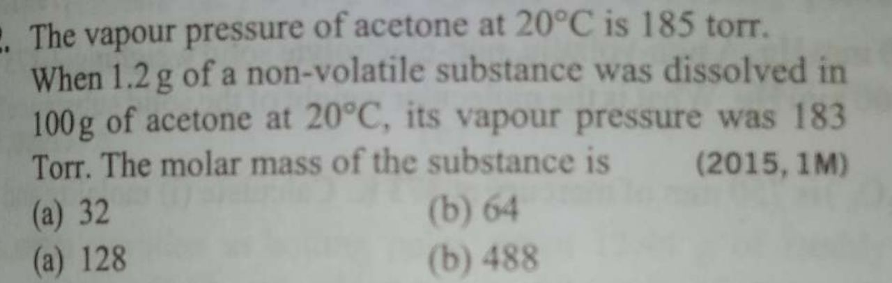 The vapour pressure of acetone at 20°C is 185 torr. When 1.2 g of a non-volatile substance was dissolved in 100g of acetone at 20°C, its vapour pressure was 183 Torr