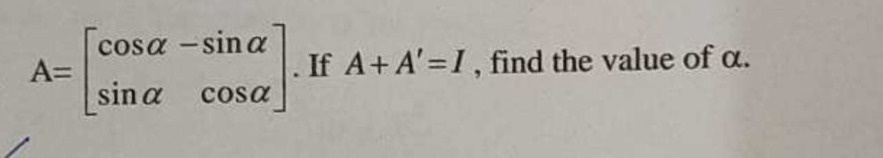 Check here step-by-step solution of 'A=(cosα -sinα sinα cosα)1. If A+ A' =1, find the value of α' questions at Instasolv!