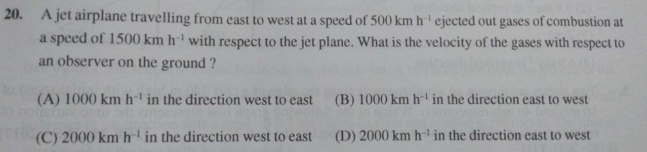 A jet airplane travelling from east to west at a speed of 500kmh−1 ejected out gases of combustion at a speed of 1500kmh−1 with respect to the jet plane. What is the