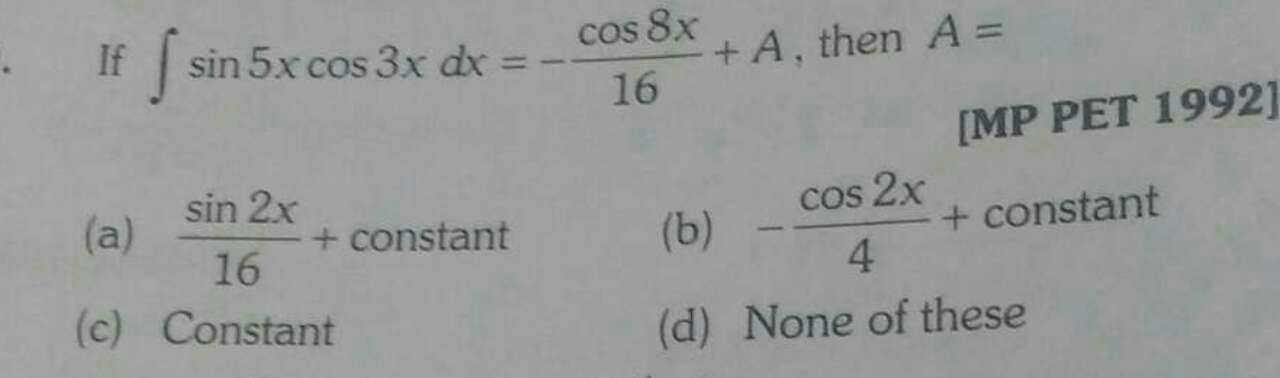 Check here step-by-step solution of 'If ∫sin 5x cos 3x dx =-cos8x16 +A, then A=' questions at Instasolv!